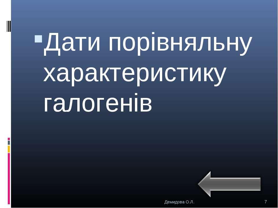 Дати порівняльну характеристику галогенів * Демидова О.Л. Демидова О.Л.