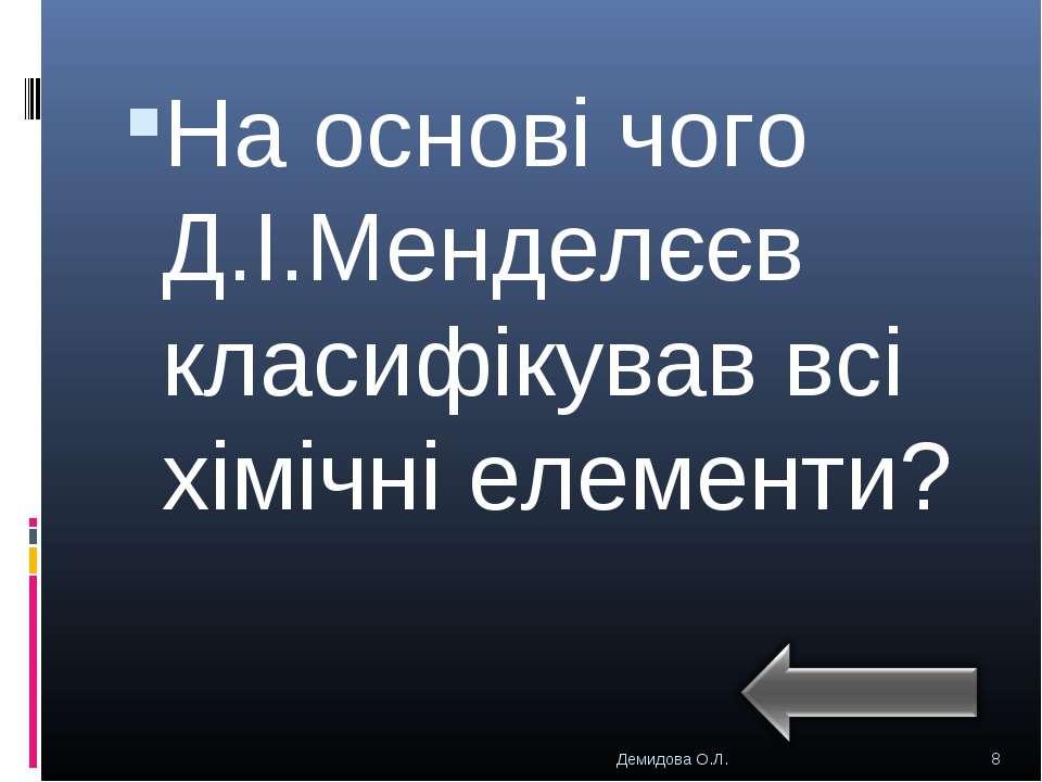 На основі чого Д.І.Менделєєв класифікував всі хімічні елементи? * Демидова О....