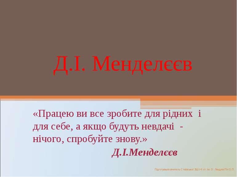 Д.І. Менделєєв «Працею ви все зробите для рідних і для себе, а якщо будуть не...