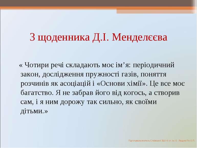З щоденника Д.І. Менделєєва « Чотири речі складають моє ім'я: періодичний зак...