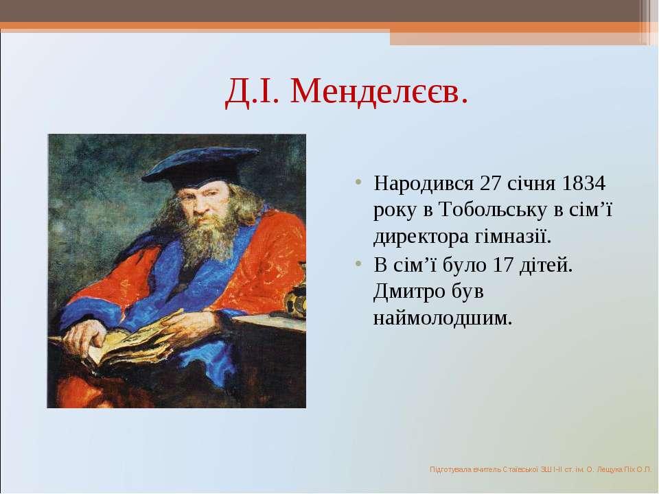 Д.І. Менделєєв. Народився 27 січня 1834 року в Тобольську в сім'ї директора г...