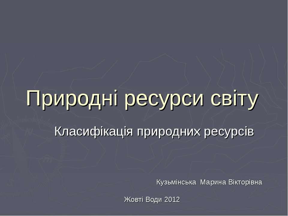 Природні ресурси світу Класифікація природних ресурсів Кузьмінська Марина Вік...
