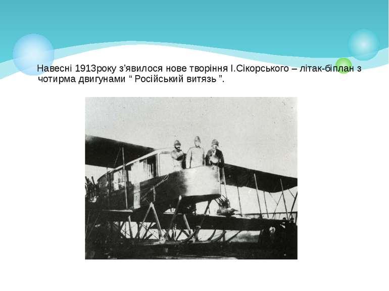 Навесні 1913року з'явилося нове творіння І.Сікорського – літак-біплан з чотир...