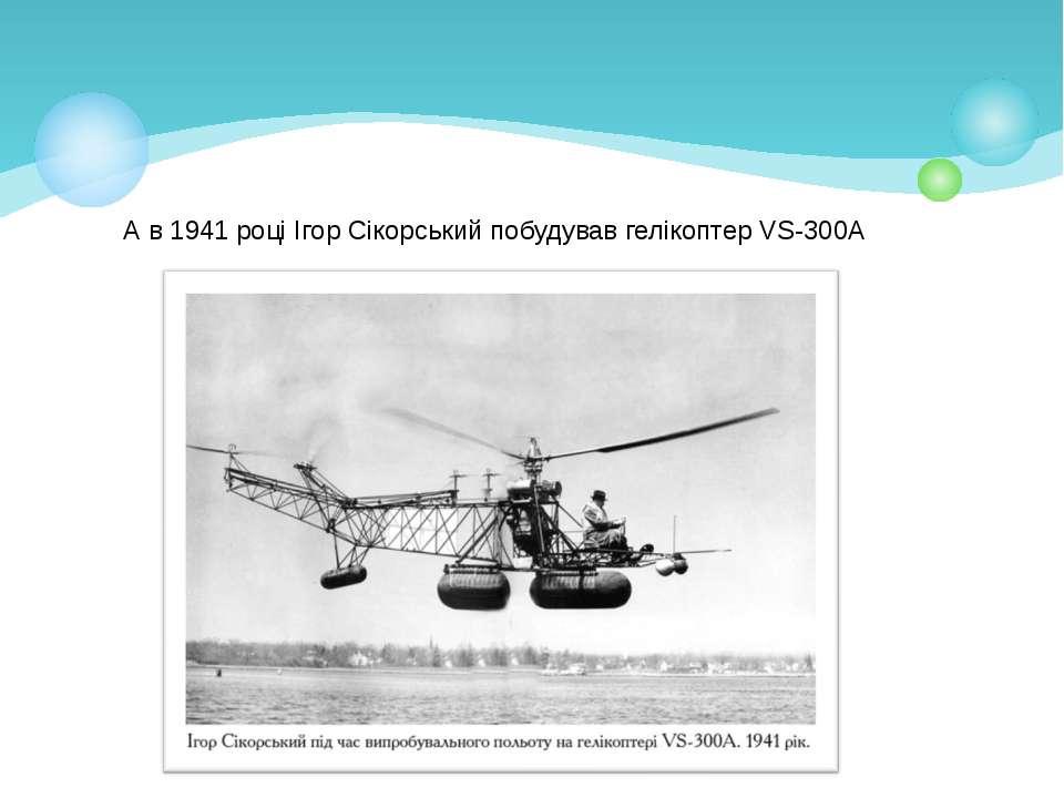 А в 1941 році Ігор Сікорський побудував гелікоптер VS-300A