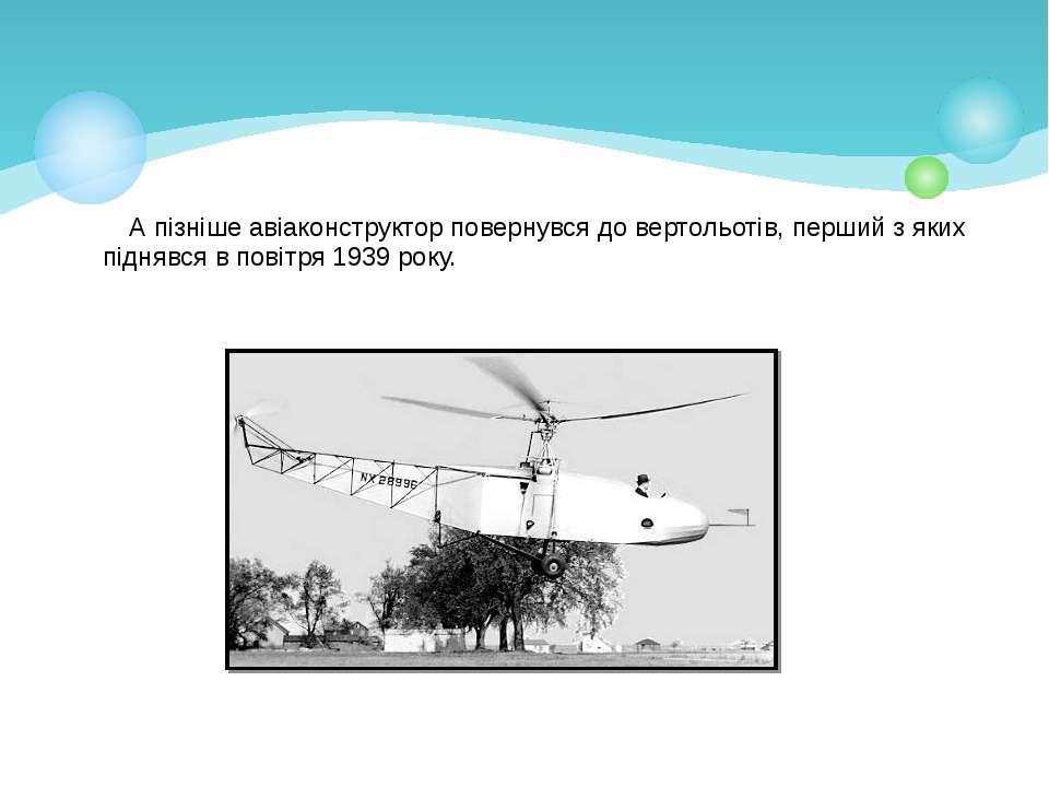 А пізніше авіаконструктор повернувся до вертольотів, перший з яких піднявся в...