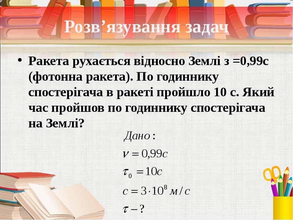 Розв'язування задач Ракета рухається відносно Землі з =0,99с (фотонна ракета)...
