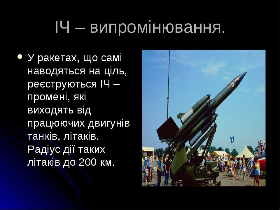 ІЧ – випромінювання. У ракетах, що самі наводяться на ціль, реєструються ІЧ –...