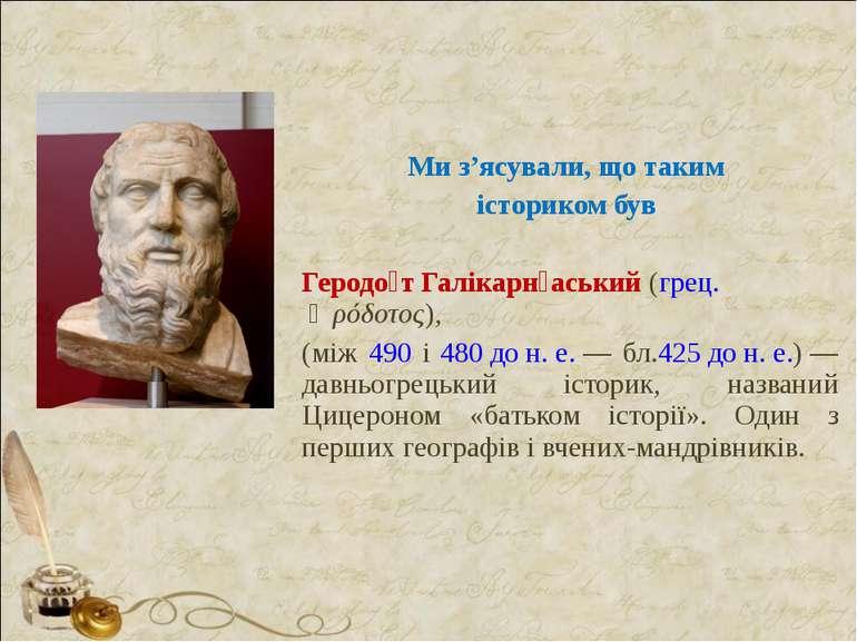 Ми з'ясували, що таким істориком був Геродо т Галікарн аський (грец. Ἡρόδοτος...