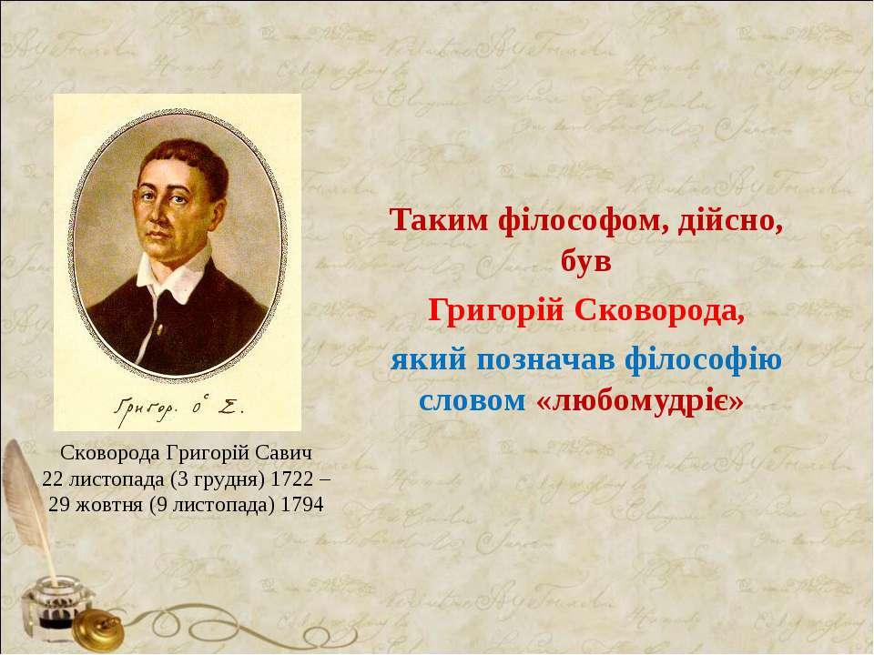 Таким філософом, дійсно, був Григорій Сковорода, який позначав філософію слов...