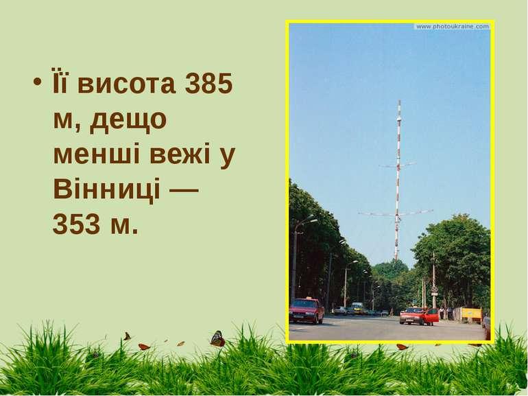 Її висота 385 м, дещо менші вежі у Вінниці — 353 м.