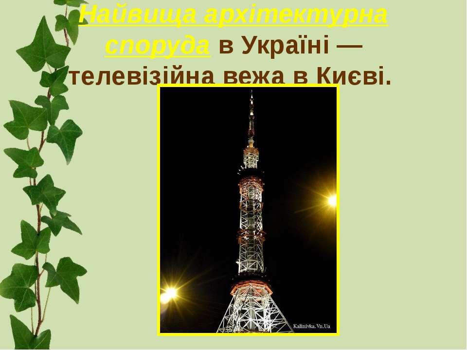 Найвища архітектурна споруда в Україні — телевізійна вежа в Києві.