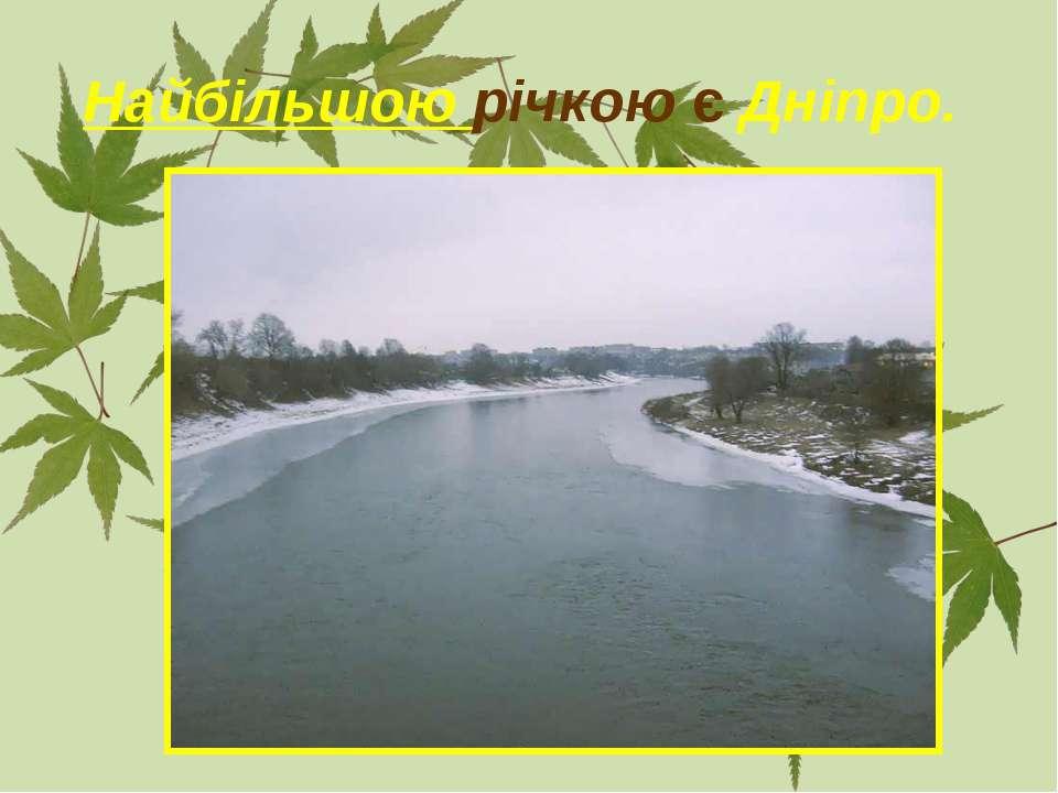 Найбільшою річкою є Дніпро.