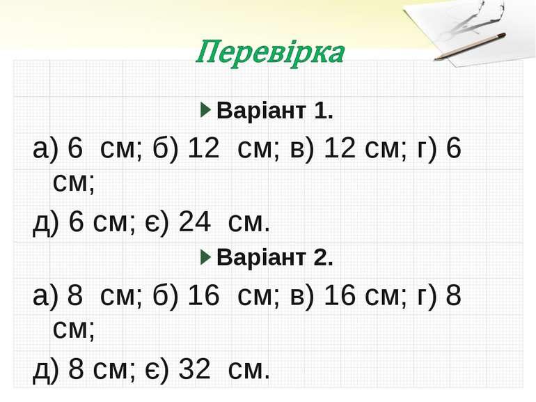 Варіант 1. а) 6 см; б) 12 см; в) 12 см; г) 6 см; д) 6 см; є) 24 см. Варіант 2...