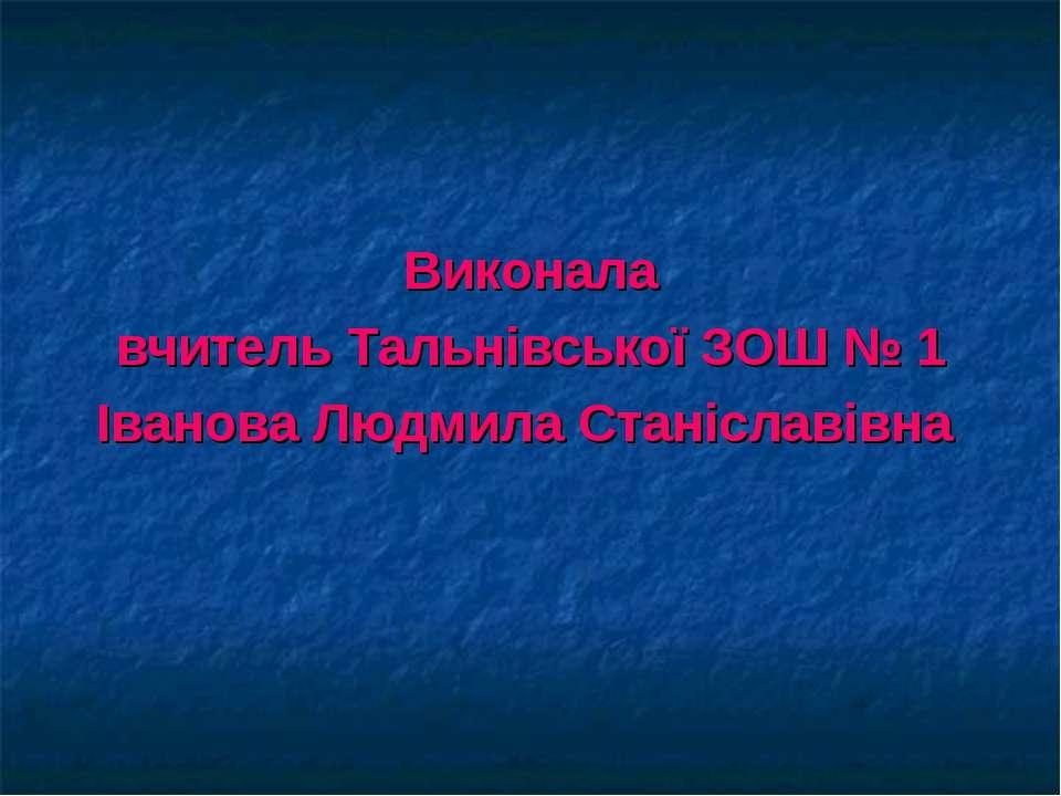Виконала вчитель Тальнівської ЗОШ № 1 Іванова Людмила Станіславівна