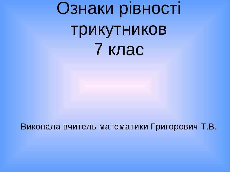 Ознаки рівності трикутников 7 клас Виконала вчитель математики Григорович Т.В.