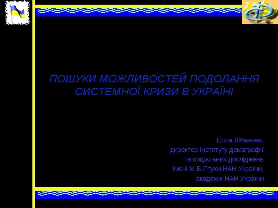 * ПОШУКИ МОЖЛИВОСТЕЙ ПОДОЛАННЯ СИСТЕМНОЇ КРИЗИ В УКРАЇНІ Елла Лібанова, дирек...
