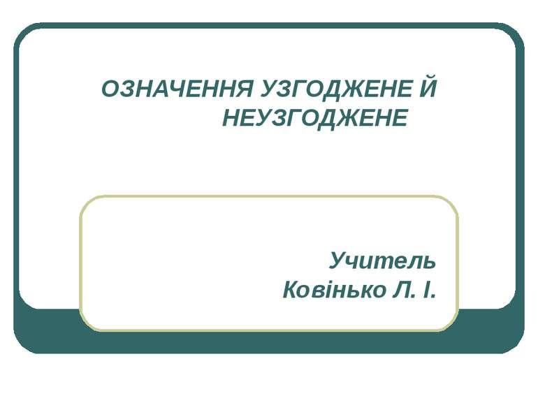 ОЗНАЧЕННЯ УЗГОДЖЕНЕ Й НЕУЗГОДЖЕНЕ Учитель Ковінько Л. І.