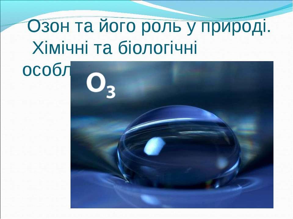 Озон та його роль у природі. Хімічні та біологічні особливості озону.
