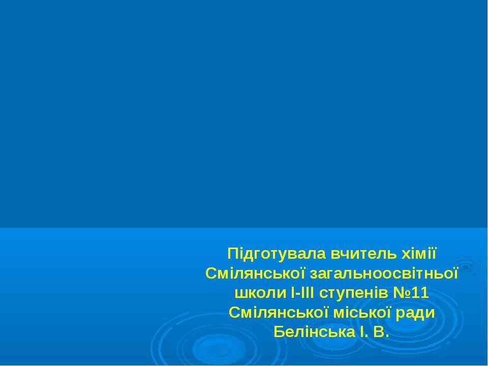 Підготувала вчитель хімії Смілянської загальноосвітньої школи І-ІІІ ступенів ...