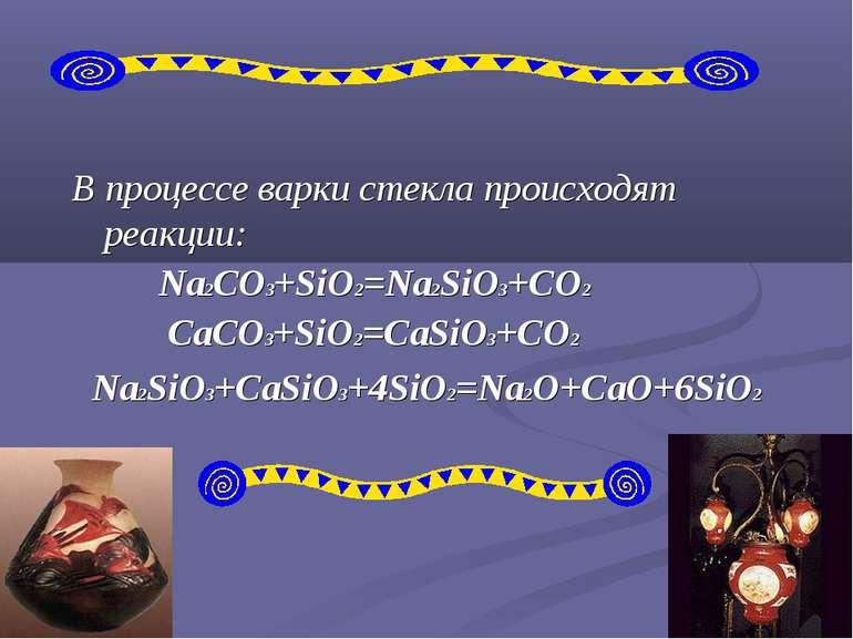 В процессе варки стекла происходят реакции: Na2CO3+SiO2=Na2SiO3+CO2 CaCO3+SiO...