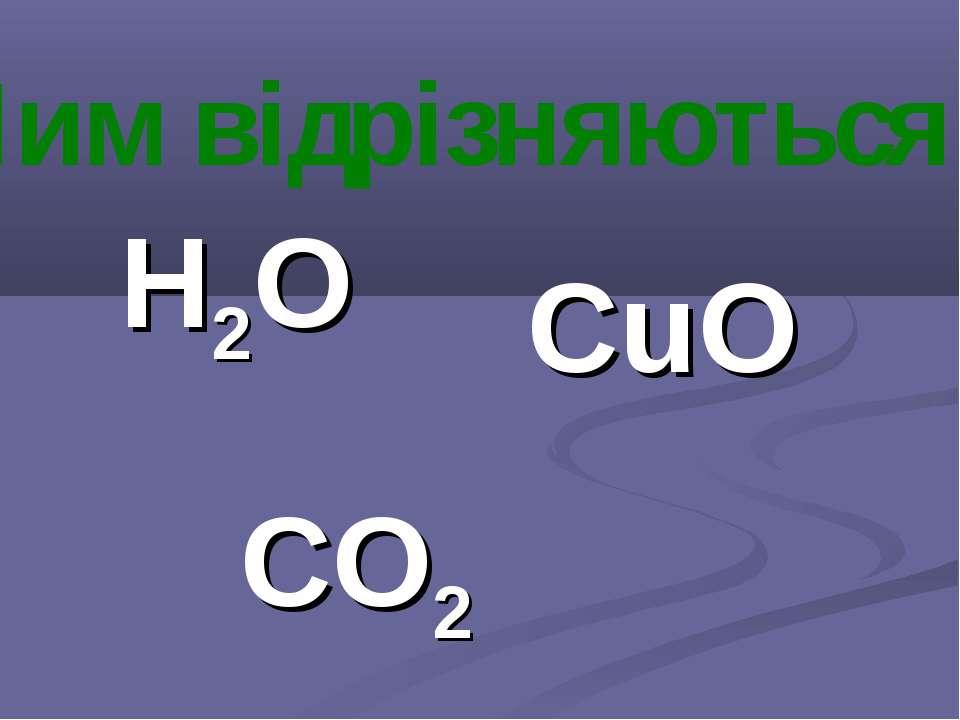 Н2О CO2 CuO Чим відрізняються ?