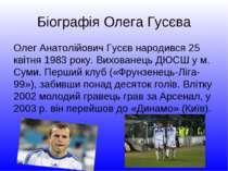 Біографія Олега Гусєва Олег Анатолійович Гусєв народився 25 квітня 1983 року....