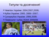 Титули та досягнення! Чемпіон України: 2004,2007,2009; Кубок України: 2005, 2...
