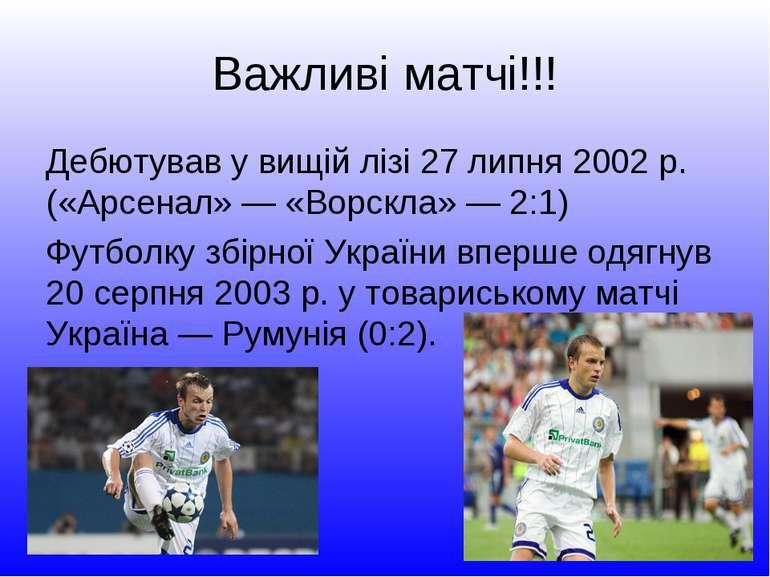 Важливі матчі!!! Дебютував у вищій лізі 27 липня 2002 р. («Арсенал» — «Ворскл...