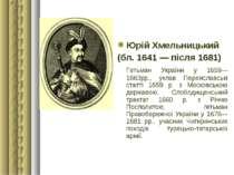 Юрій Хмельницький (бл. 1641 — після 1681) Гетьман України у 1659—1663рр., укл...