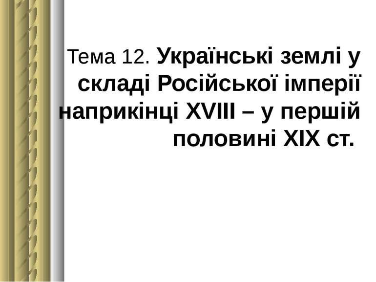Тема 12. Українські землі у складі Російської імперії наприкінці ХVІІІ – у пе...