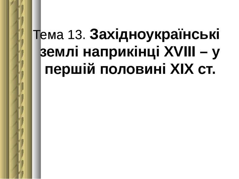 Тема 13. Західноукраїнські землі наприкінці ХVІІІ – у першій половині ХІХст.