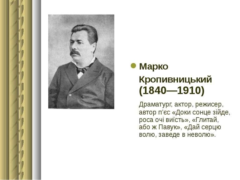 Марко Кропивницький (1840—1910) Драматург, актор, режисер, автор п'єс «Доки ...