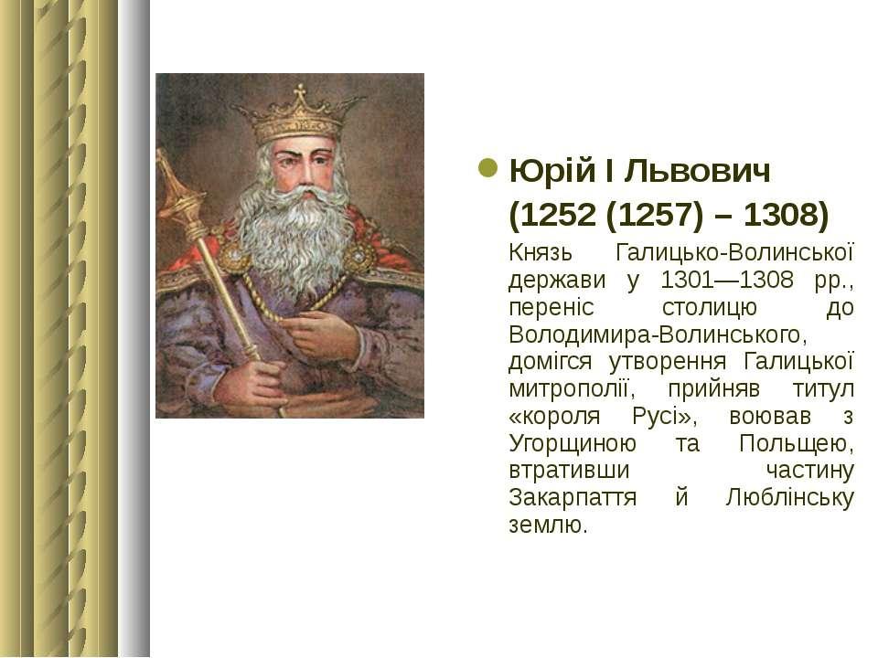 Юрій І Львович (1252 (1257) – 1308) Князь Галицько-Волинської держави у 1301—...