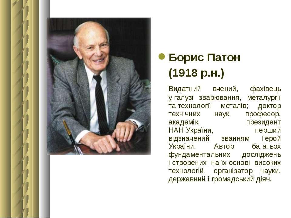 Борис Патон (1918 р.н.) Видатний вчений, фахівець угалузі зварювання, металу...