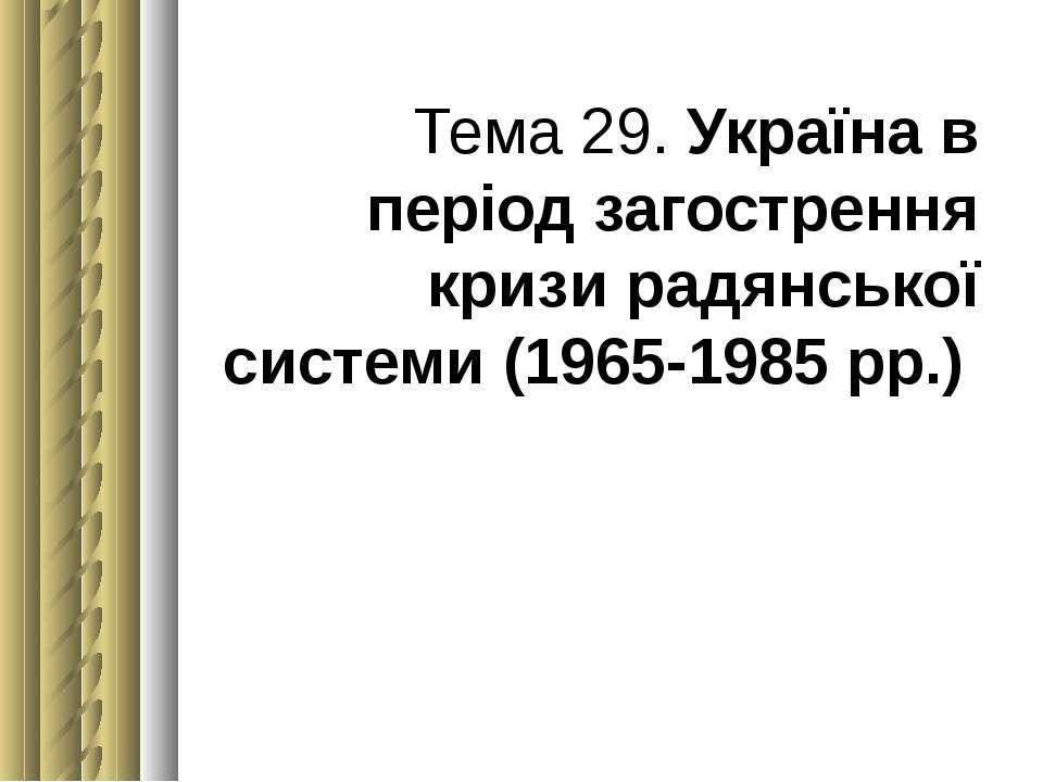 Тема 29. Україна в період загострення кризи радянської системи (1965-1985 рр.)
