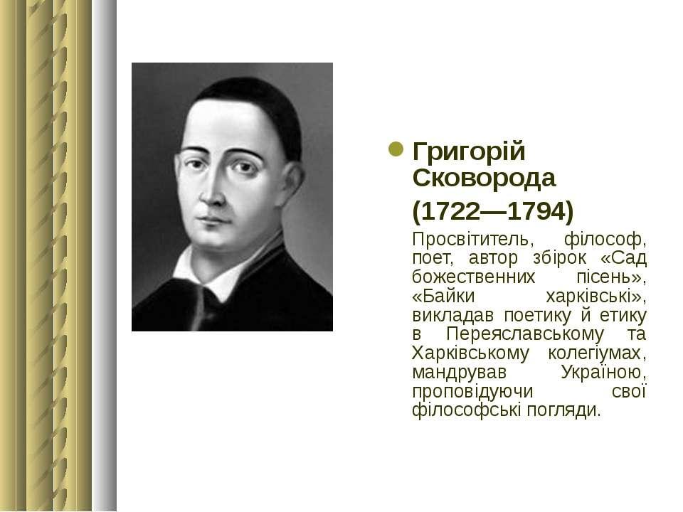 Григорій Сковорода (1722—1794) Просвітитель, філософ, поет, автор збірок «Сад...