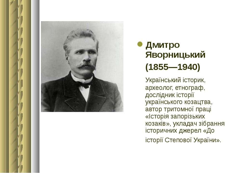 Дмитро Яворницький (1855—1940) Український історик, археолог, етнограф, дослі...