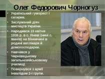 Олег Федорович Чорногуз Український гуморист і сатирик. Заслужений діяч мисте...