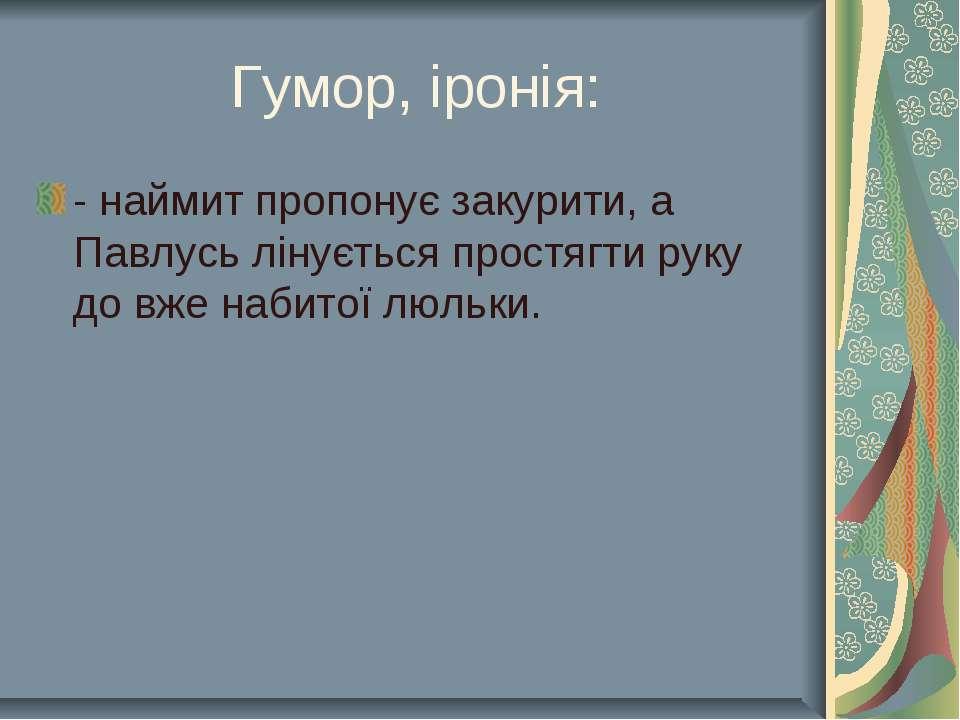 Гумор, іронія: - наймит пропонує закурити, а Павлусь лінується простягти руку...