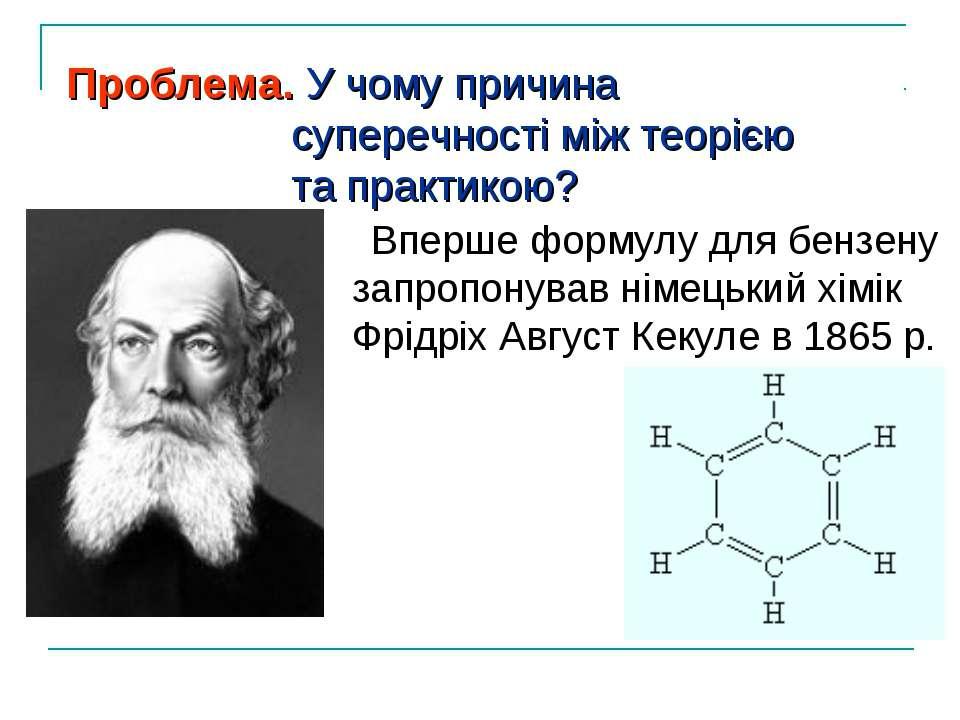 Вперше формулу для бензену запропонував німецький хімік Фрідріх Август Кекуле...