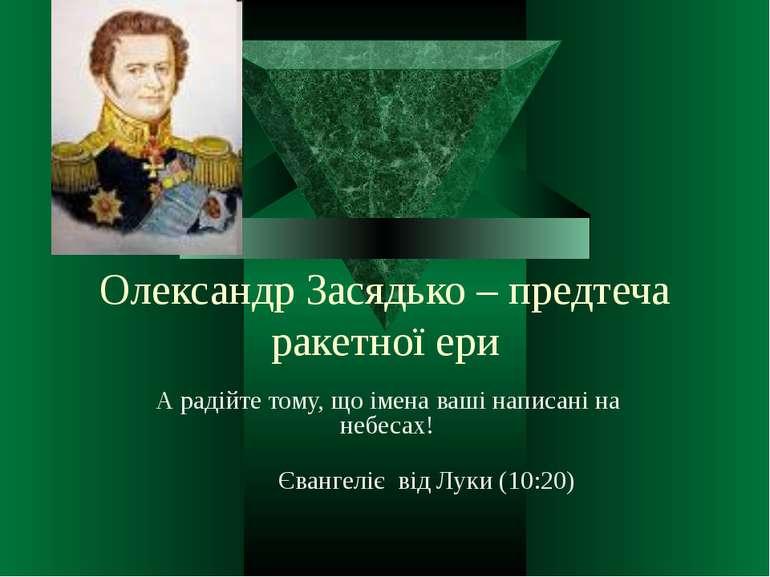 Олександр Засядько – предтеча ракетної ериА радійте тому, що імена ваші напис...