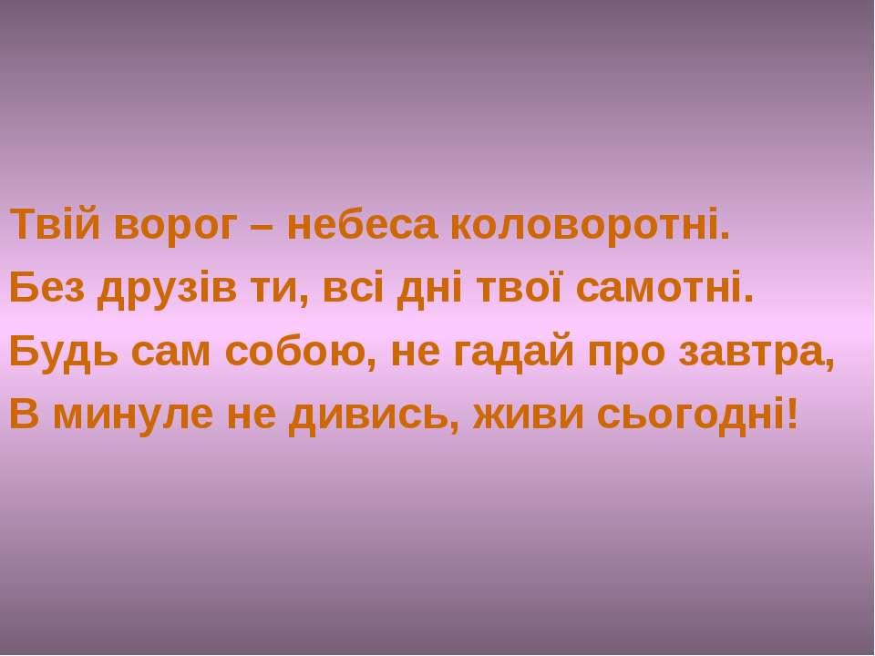 Твій ворог – небеса коловоротні. Без друзів ти, всі дні твої самотні. Будь са...