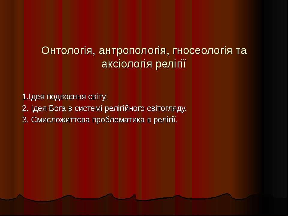 Онтологія, антропологія, гносеологія та аксіологія релігії 1.Ідея подвоєння с...