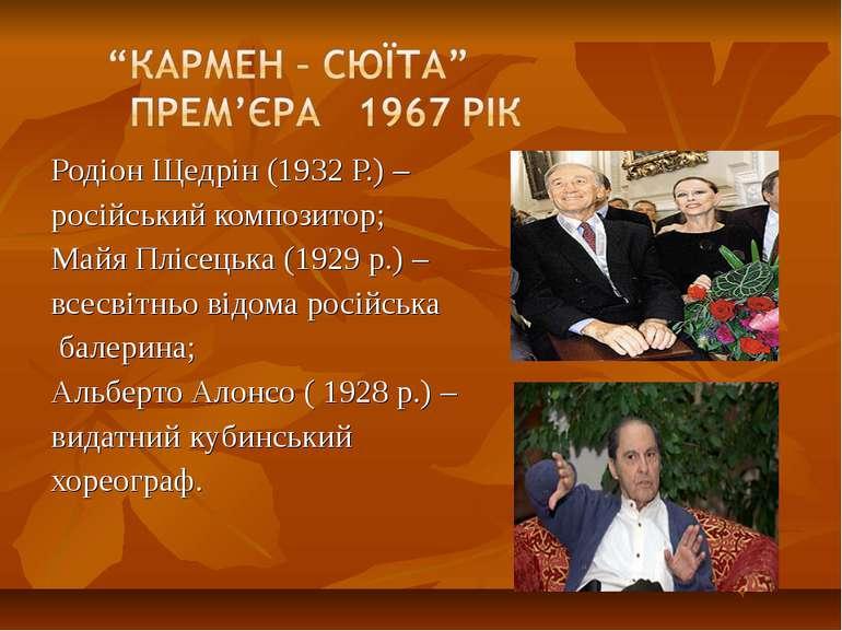 Родіон Щедрін (1932 Р.) – російський композитор; Майя Плісецька (1929 р.) – в...