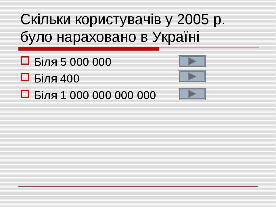 Скільки користувачів у 2005 р. було нараховано в Україні Біля 5 000 000 Біля ...