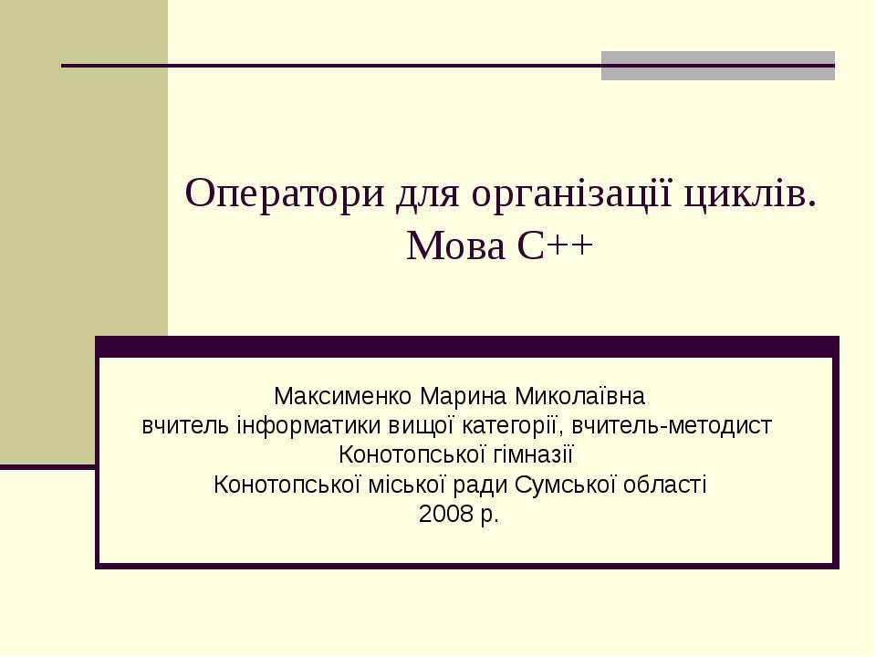 Оператори для організації циклів. Мова С++ Максименко Марина Миколаївна вчите...