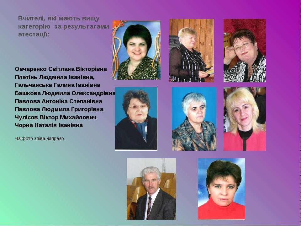 Вчителі, які мають вищу категорію за результатами атестації: Овчаренко Світла...