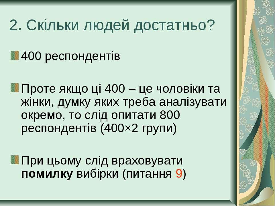2. Скільки людей достатньо? 400 респондентів Проте якщо ці 400 – це чоловіки ...