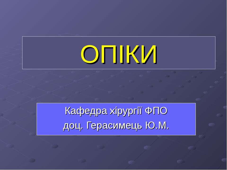 ОПІКИ Кафедра хірургії ФПО доц. Герасимець Ю.М.
