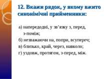12. Вкажи рядок, у якому вжито синонімічні прийменники: а) напередодні, у зв'...